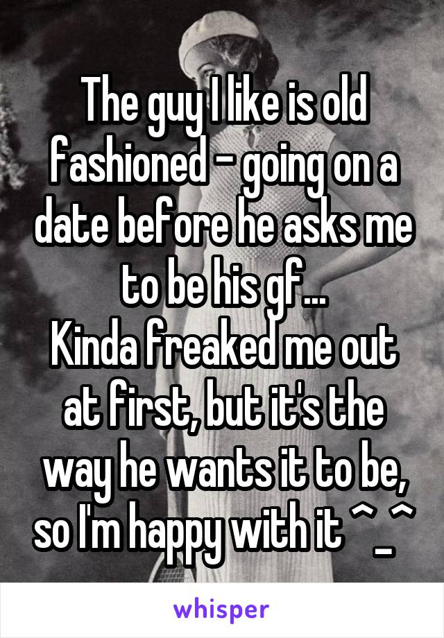 The guy I like is old fashioned - going on a date before he asks me to be his gf... Kinda freaked me out at first, but it's the way he wants it to be, so I'm happy with it ^_^