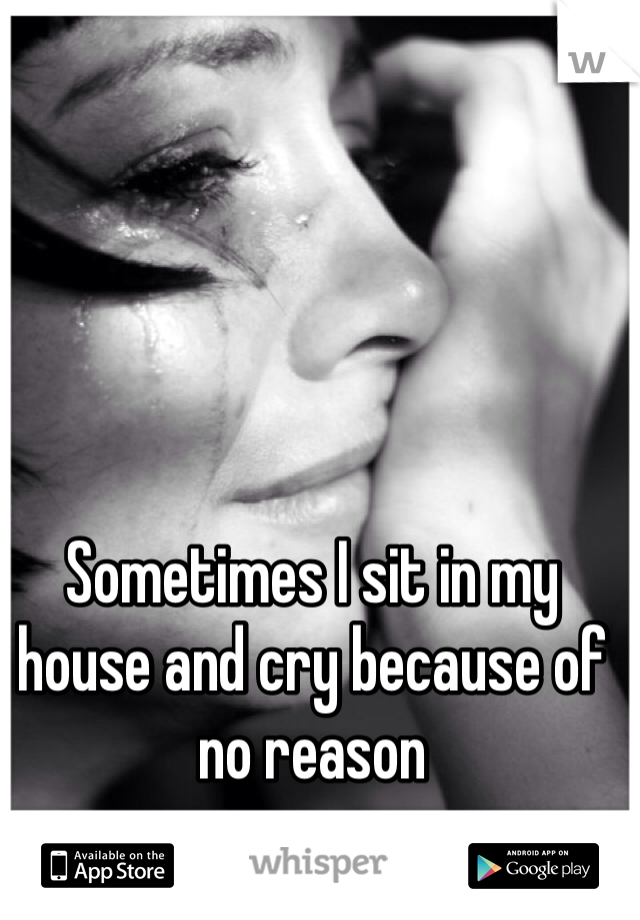 Sometimes I sit in my house and cry because of no reason