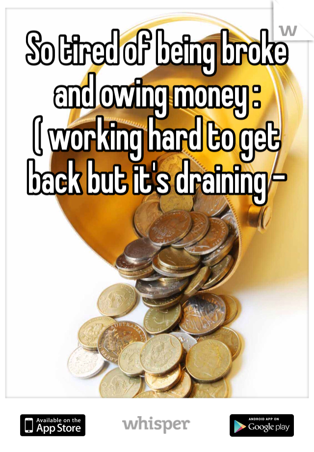 So tired of being broke and owing money :( working hard to get back but it's draining -