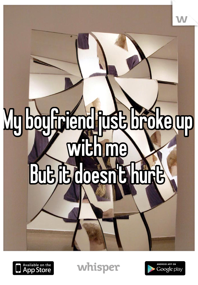 My boyfriend just broke up with me  But it doesn't hurt