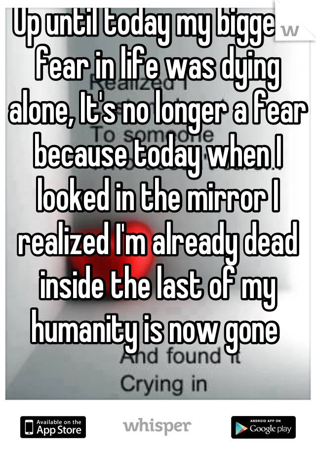 Up until today my biggest fear in life was dying alone, It's no longer a fear because today when I looked in the mirror I realized I'm already dead inside the last of my humanity is now gone