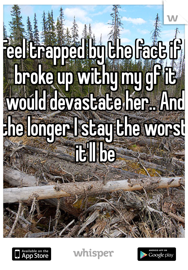 Feel trapped by the fact if I broke up withy my gf it would devastate her.. And the longer I stay the worst it'll be