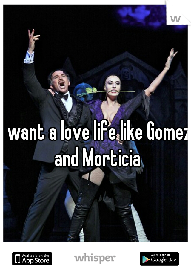 I want a love life like Gomez and Morticia