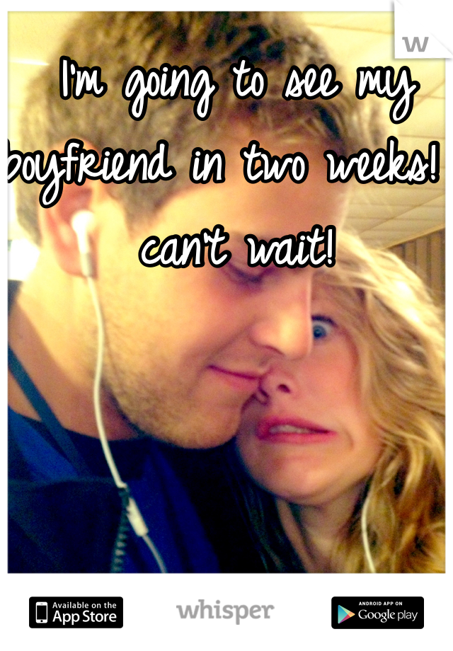 I'm going to see my boyfriend in two weeks! I can't wait!