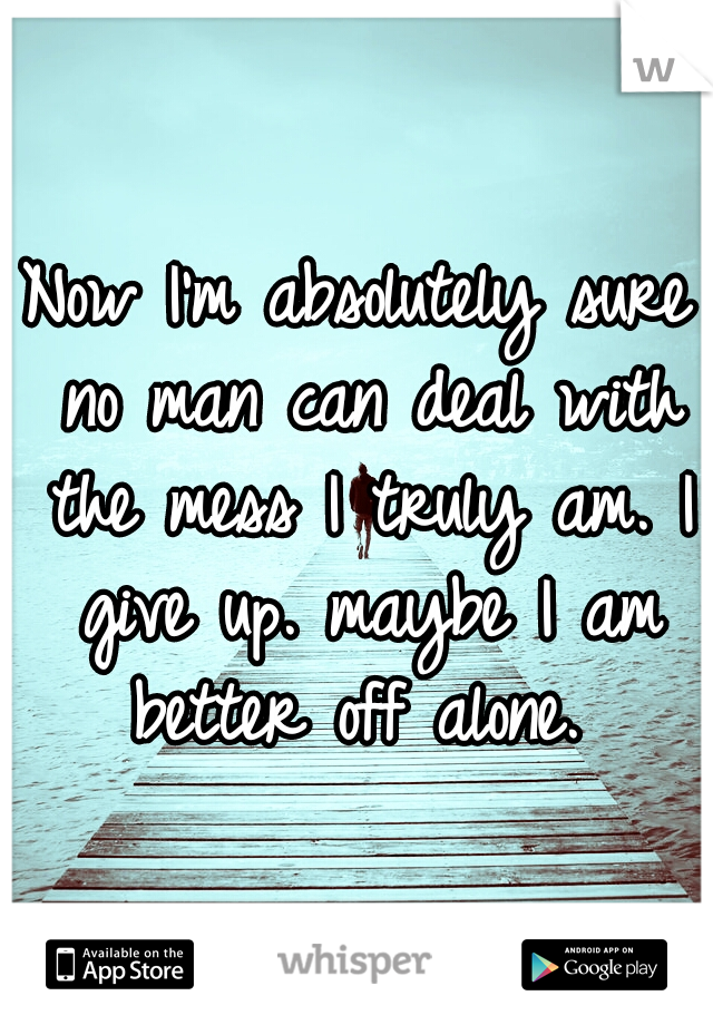 Now I'm absolutely sure no man can deal with the mess I truly am. I give up. maybe I am better off alone.