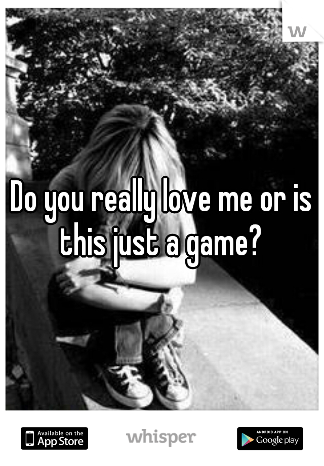 Do you really love me or is this just a game?