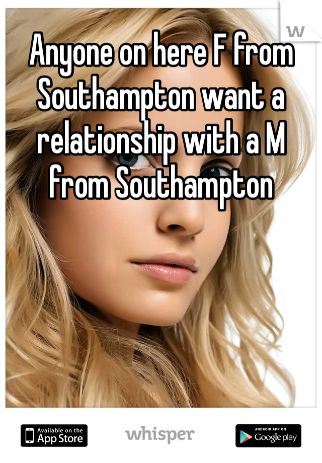 Anyone on here F from Southampton want a relationship with a M from Southampton