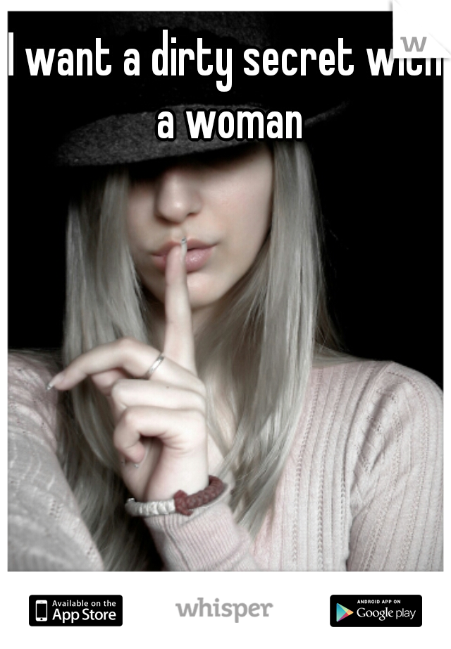 I want a dirty secret with a woman