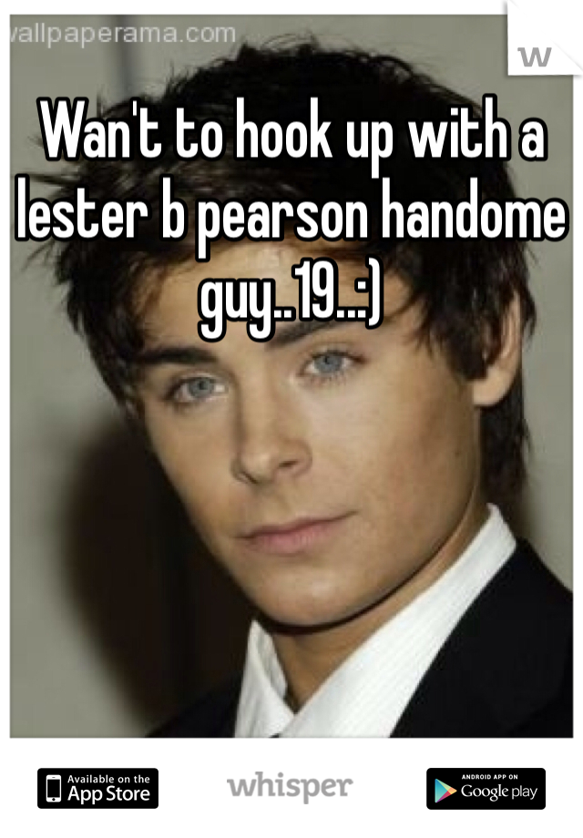 Wan't to hook up with a lester b pearson handome guy..19..:)