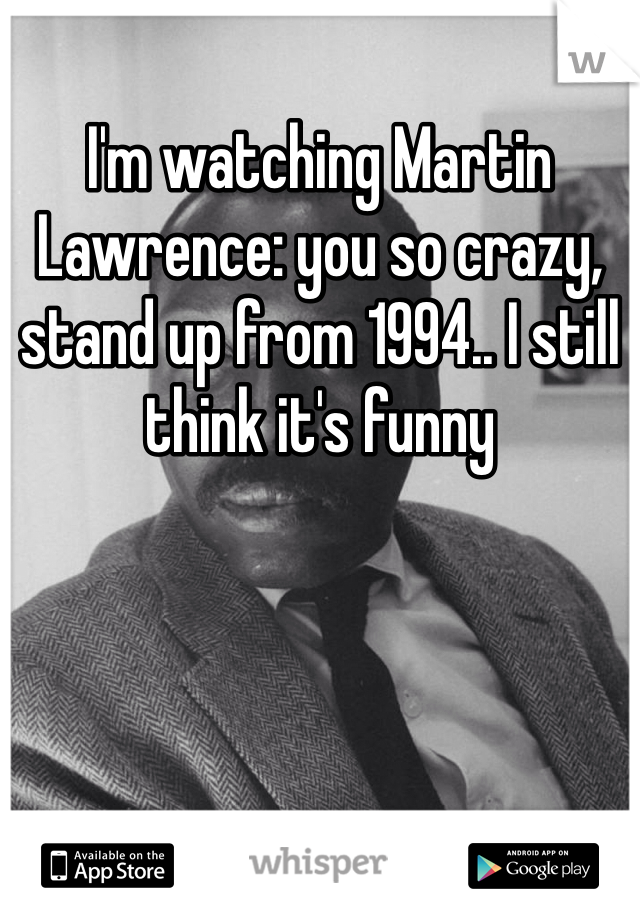 I'm watching Martin Lawrence: you so crazy, stand up from 1994.. I still think it's funny