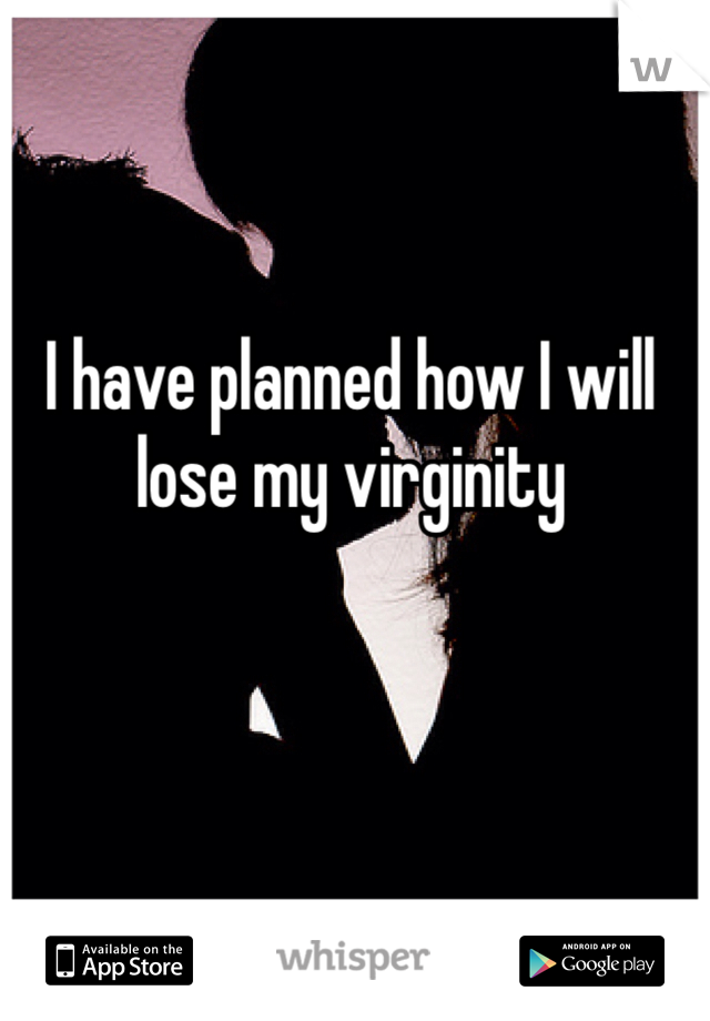 I have planned how I will lose my virginity