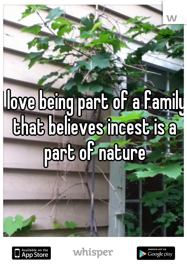 I love being part of a family that believes incest is a part of nature