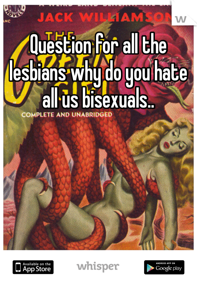 Question for all the lesbians why do you hate all us bisexuals..