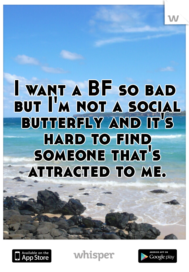 I want a BF so bad but I'm not a social butterfly and it's hard to find someone that's attracted to me.