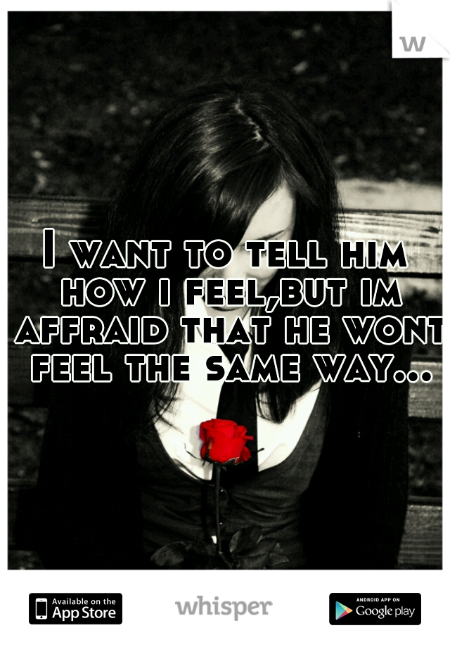 I want to tell him how i feel,but im affraid that he wont feel the same way...