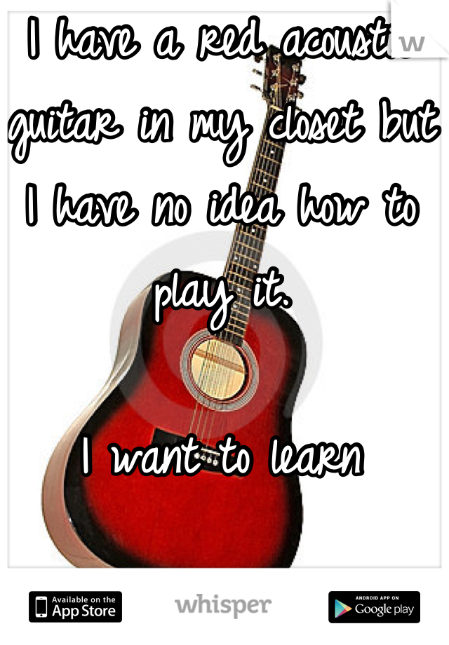 I have a red acoustic guitar in my closet but I have no idea how to play it.   I want to learn