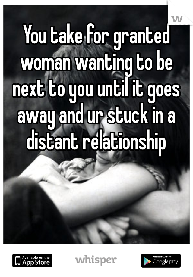 You take for granted woman wanting to be next to you until it goes away and ur stuck in a distant relationship