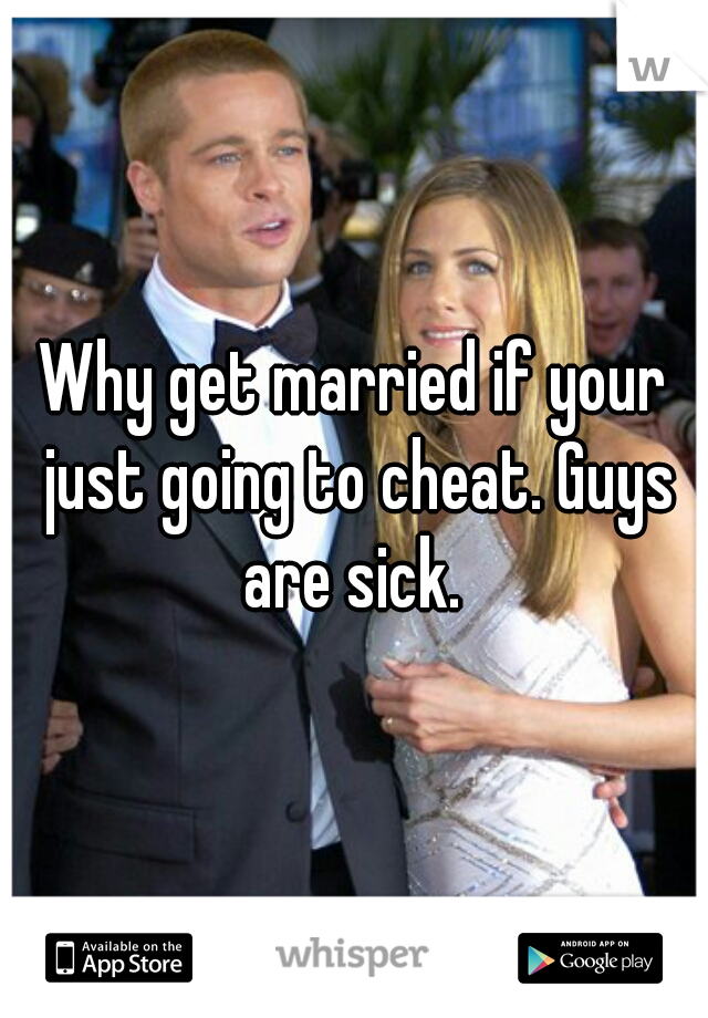 Why get married if your just going to cheat. Guys are sick.