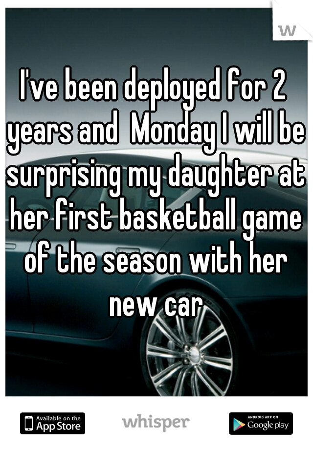 I've been deployed for 2 years and  Monday I will be surprising my daughter at her first basketball game of the season with her new car