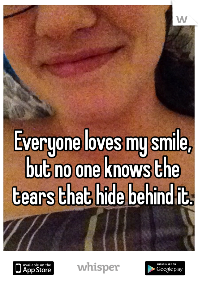 Everyone loves my smile, but no one knows the tears that hide behind it.