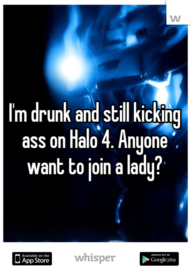 I'm drunk and still kicking ass on Halo 4. Anyone want to join a lady?