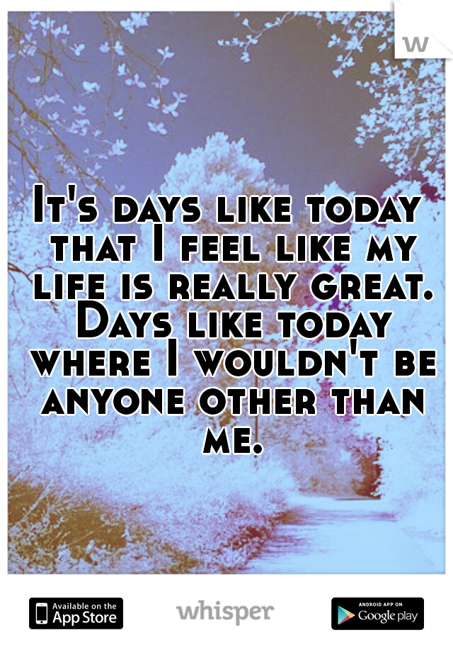 It's days like today that I feel like my life is really great. Days like today where I wouldn't be anyone other than me.