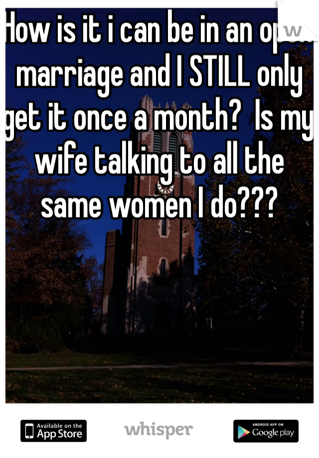 How is it i can be in an open marriage and I STILL only get it once a month?  Is my wife talking to all the same women I do???