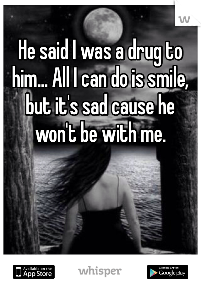 He said I was a drug to him... All I can do is smile, but it's sad cause he won't be with me.