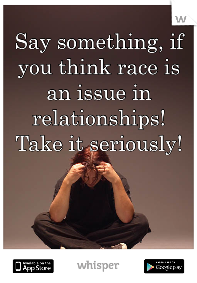 Say something, if you think race is an issue in relationships!  Take it seriously!