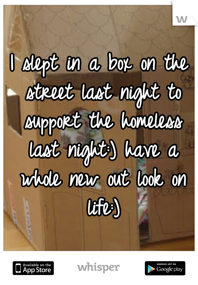 I slept in a box on the street last night to support the homeless last night:) have a whole new out look on life:)