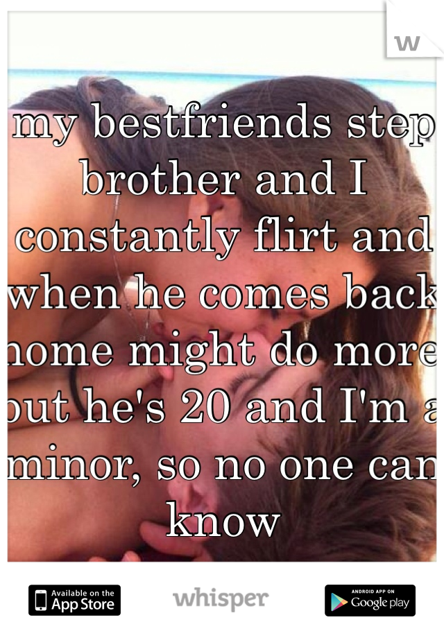 my bestfriends step brother and I constantly flirt and when he comes back home might do more but he's 20 and I'm a minor, so no one can know