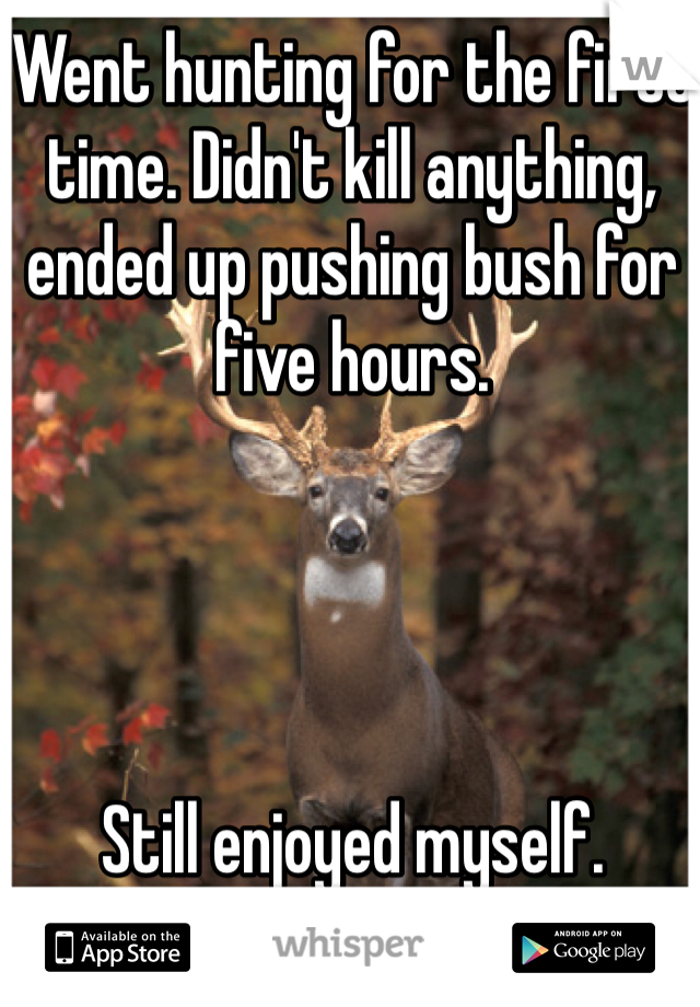 Went hunting for the first time. Didn't kill anything, ended up pushing bush for five hours.     Still enjoyed myself.