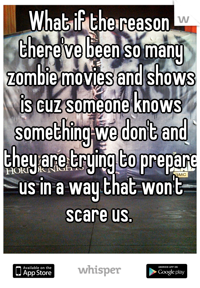 What if the reason there've been so many zombie movies and shows is cuz someone knows something we don't and they are trying to prepare us in a way that won't scare us.