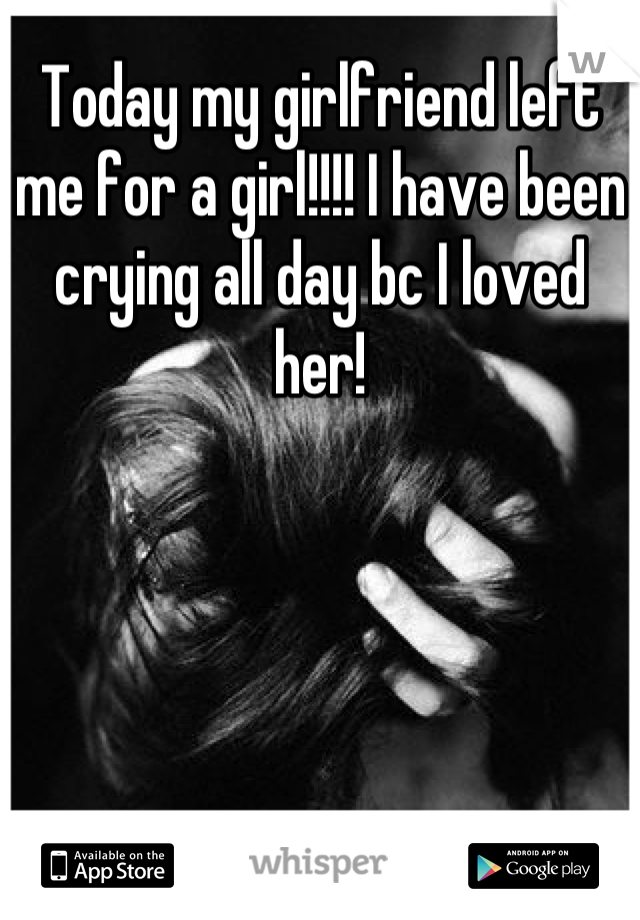 Today my girlfriend left me for a girl!!!! I have been crying all day bc I loved her!