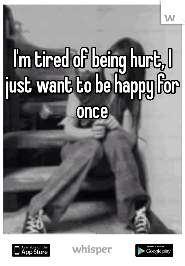 I'm tired of being hurt, I just want to be happy for once