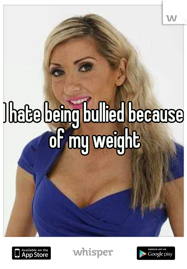 I hate being bullied because of my weight