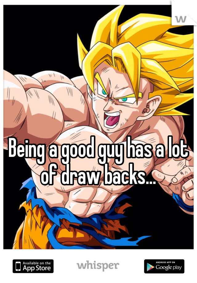 Being a good guy has a lot of draw backs…