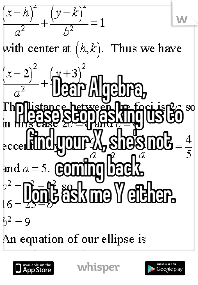 Dear Algebra, Please stop asking us to find your X, she's not coming back. Don't ask me Y either.