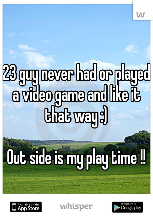 23 guy never had or played a video game and like it that way :)   Out side is my play time !!