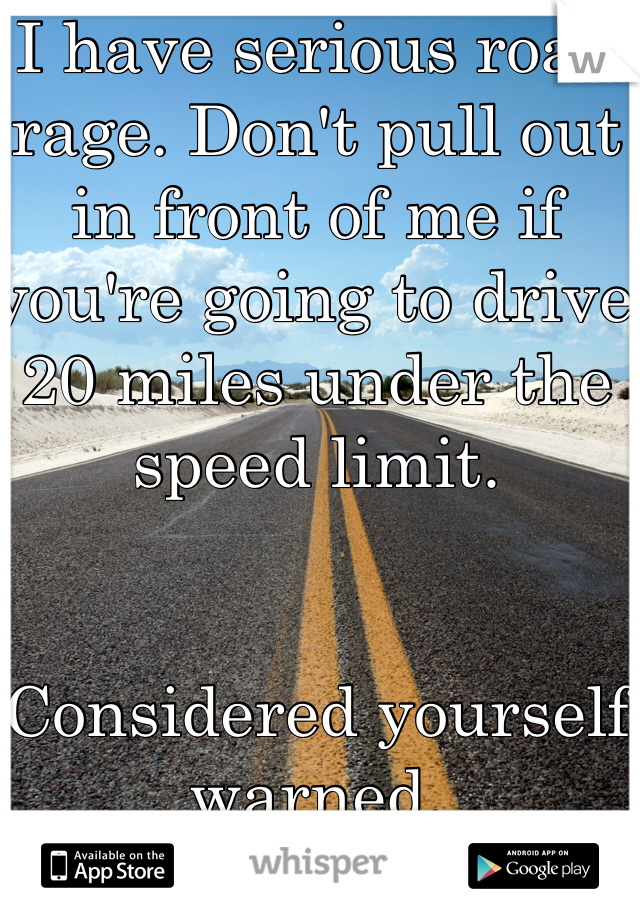 I have serious road rage. Don't pull out in front of me if you're going to drive 20 miles under the speed limit.    Considered yourself warned.
