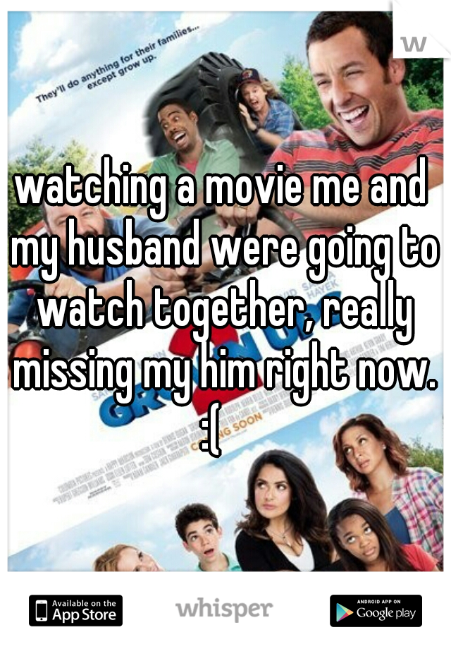 watching a movie me and my husband were going to watch together, really missing my him right now. :(