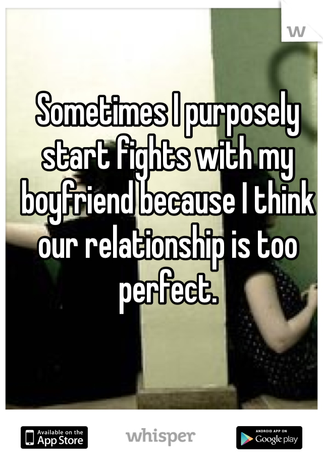 Sometimes I purposely start fights with my boyfriend because I think our relationship is too perfect.
