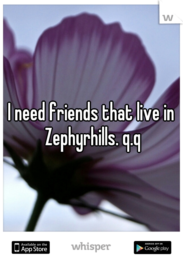 I need friends that live in Zephyrhills. q.q