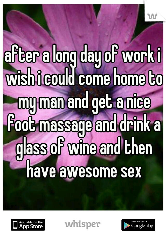 after a long day of work i wish i could come home to my man and get a nice foot massage and drink a glass of wine and then have awesome sex