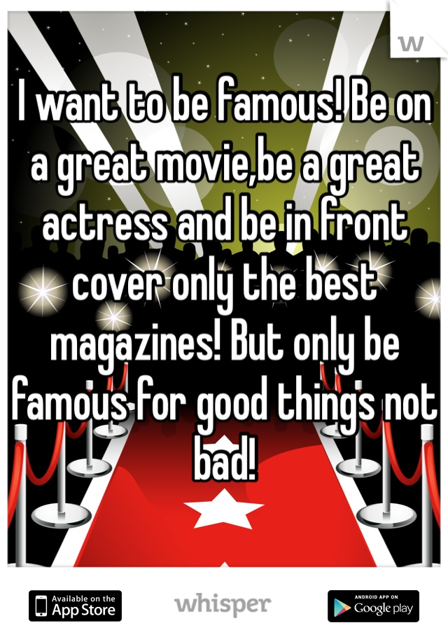 I want to be famous! Be on a great movie,be a great actress and be in front cover only the best magazines! But only be famous for good things not bad!