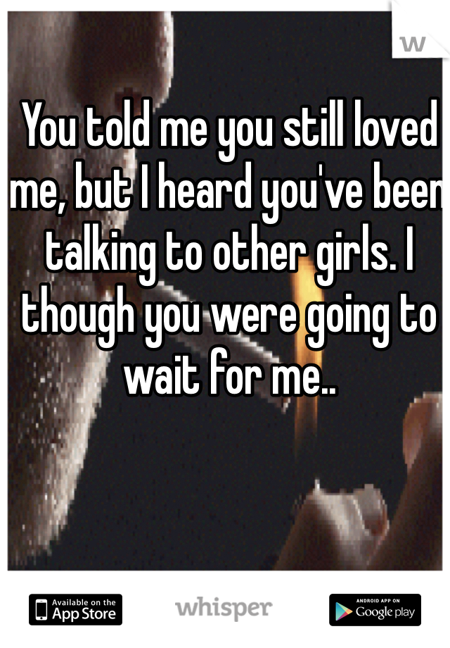 You told me you still loved me, but I heard you've been talking to other girls. I though you were going to wait for me..