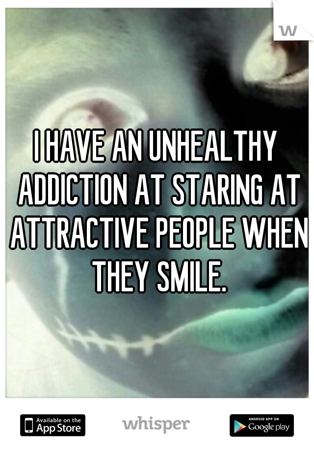 I HAVE AN UNHEALTHY ADDICTION AT STARING AT ATTRACTIVE PEOPLE WHEN THEY SMILE.