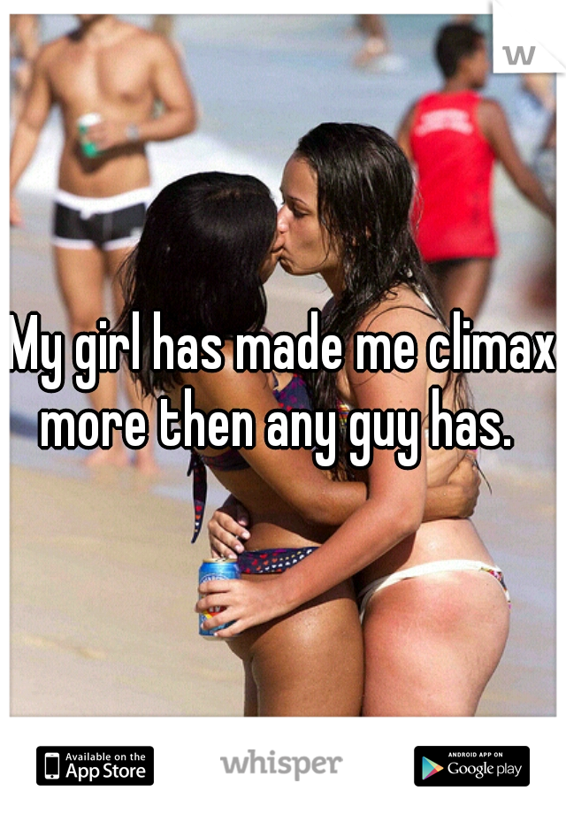 My girl has made me climax more then any guy has.
