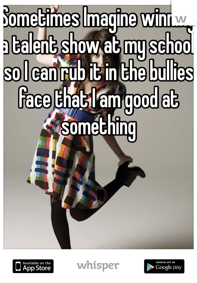 Sometimes Imagine winning a talent show at my school so I can rub it in the bullies face that I am good at something
