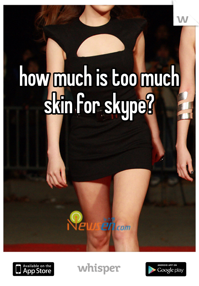 how much is too much skin for skype?